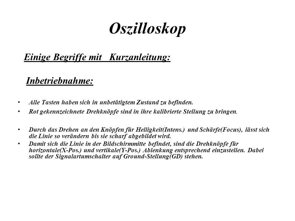 Oszilloskop Einige Begriffe mit Kurzanleitung: Inbetriebnahme: Alle Tasten haben sich in unbetätigtem Zustand zu befinden. Rot gekennzeichnete Drehknö