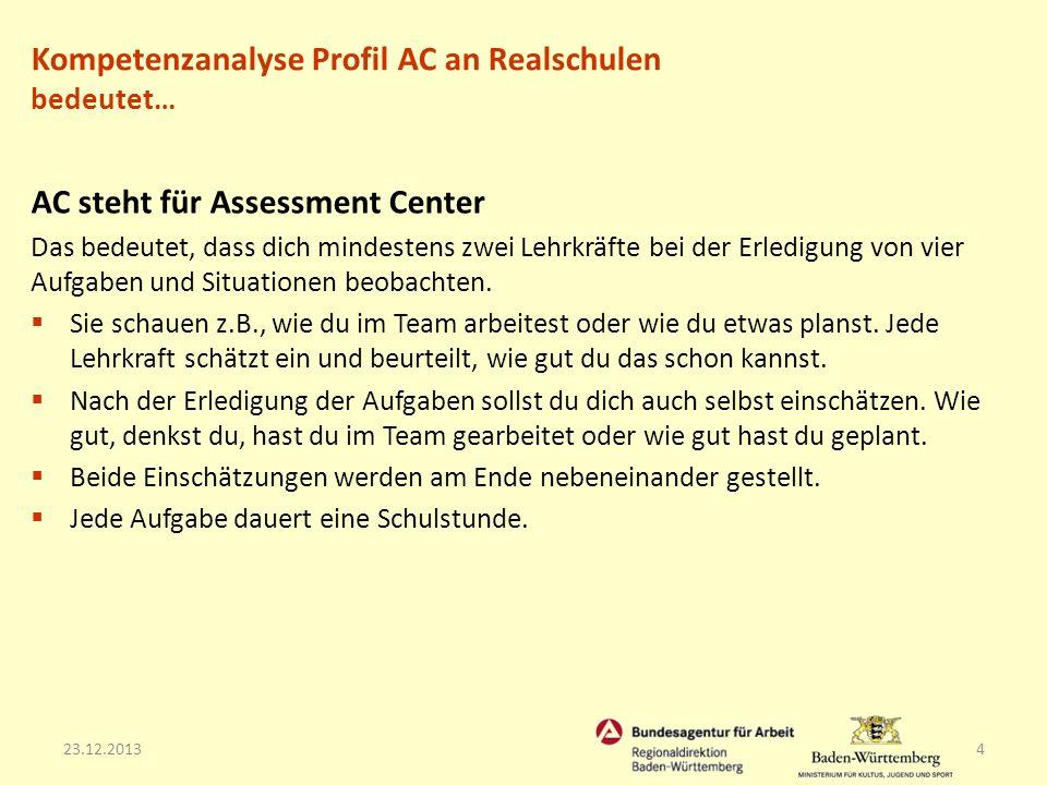 23.12.20134 AC steht für Assessment Center Das bedeutet, dass dich mindestens zwei Lehrkräfte bei der Erledigung von vier Aufgaben und Situationen beo