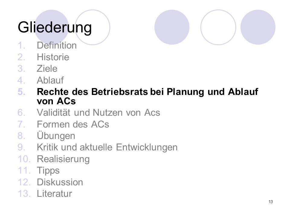 13 Gliederung 1.Definition 2.Historie 3.Ziele 4.Ablauf 5.Rechte des Betriebsrats bei Planung und Ablauf von ACs 6.Validität und Nutzen von Acs 7.Forme