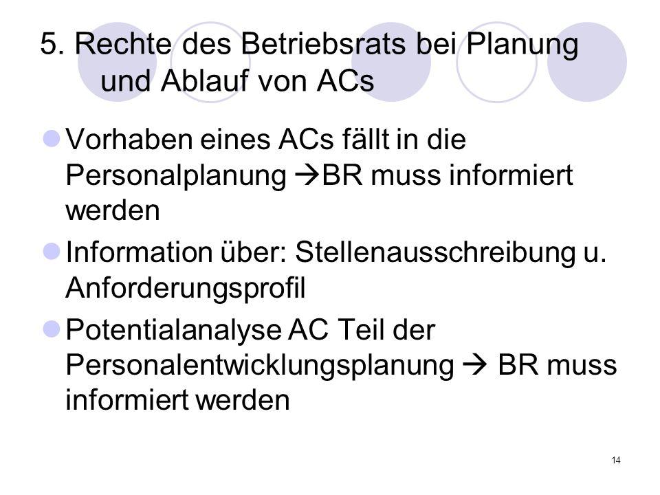 14 5. Rechte des Betriebsrats bei Planung und Ablauf von ACs Vorhaben eines ACs fällt in die Personalplanung BR muss informiert werden Information übe