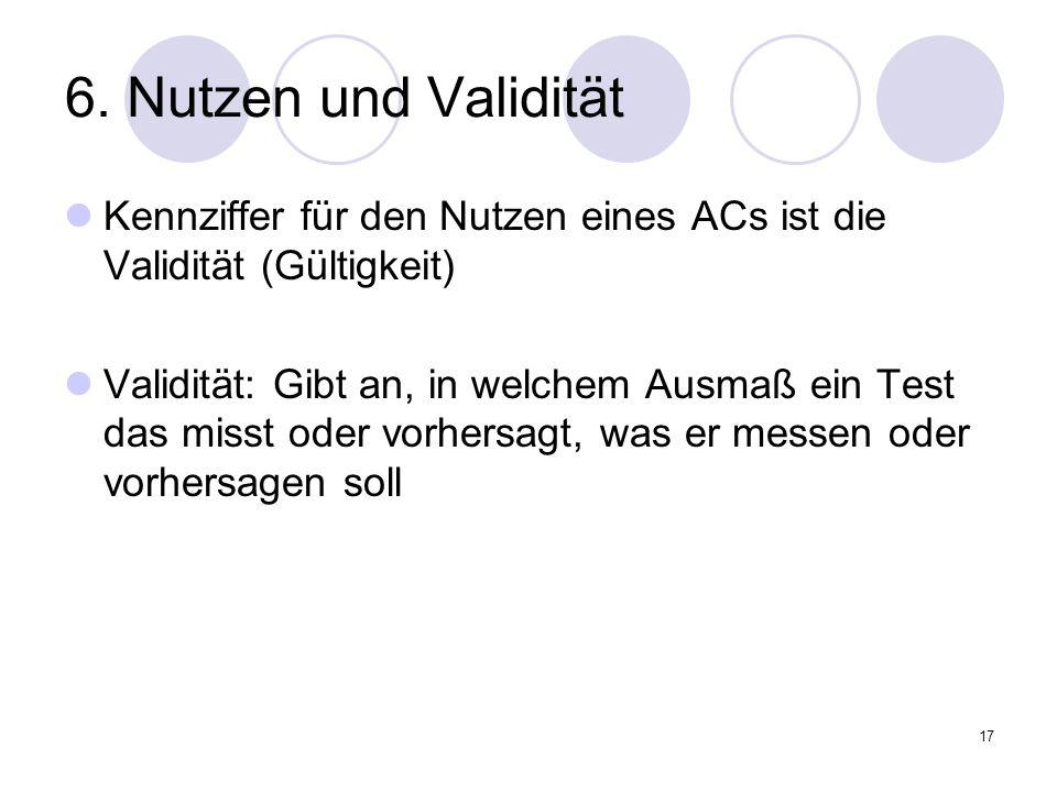 17 6. Nutzen und Validität Kennziffer für den Nutzen eines ACs ist die Validität (Gültigkeit) Validität: Gibt an, in welchem Ausmaß ein Test das misst