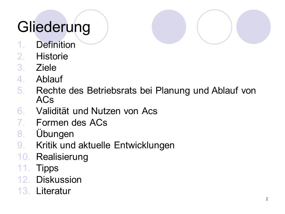 2 Gliederung 1.Definition 2.Historie 3.Ziele 4.Ablauf 5.Rechte des Betriebsrats bei Planung und Ablauf von ACs 6.Validität und Nutzen von Acs 7.Formen