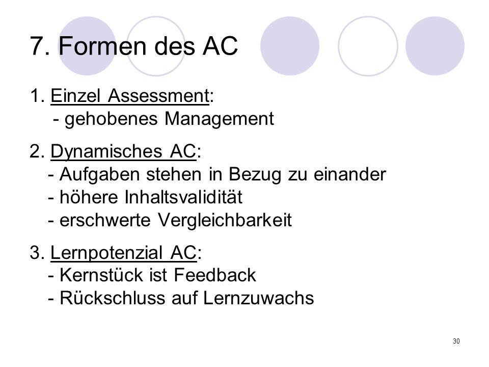 30 7. Formen des AC 1. Einzel Assessment: - gehobenes Management 2. Dynamisches AC: - Aufgaben stehen in Bezug zu einander - höhere Inhaltsvalidität -