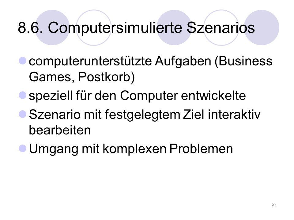 38 8.6. Computersimulierte Szenarios computerunterstützte Aufgaben (Business Games, Postkorb) speziell für den Computer entwickelte Szenario mit festg