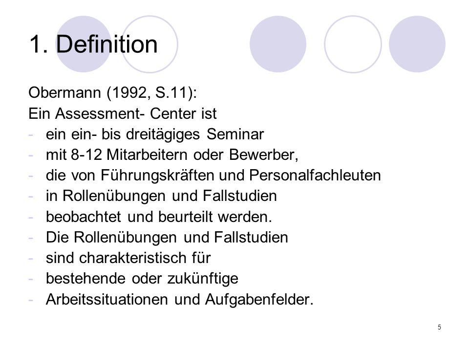5 1. Definition Obermann (1992, S.11): Ein Assessment- Center ist -ein ein- bis dreitägiges Seminar -mit 8-12 Mitarbeitern oder Bewerber, -die von Füh