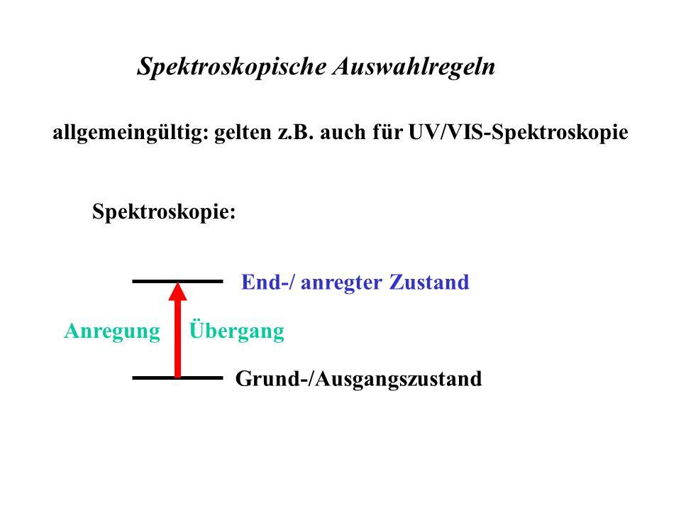 allgemeingültig: gelten z.B. auch für UV/VIS-Spektroskopie Spektroskopische Auswahlregeln Spektroskopie: End-/ anregter Zustand Grund-/Ausgangszustand
