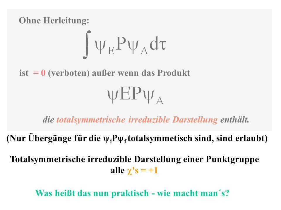 Ohne Herleitung: ist = 0 (verboten) außer wenn das Produkt die totalsymmetrische irreduzible Darstellung enthält. Totalsymmetrische irreduzible Darste