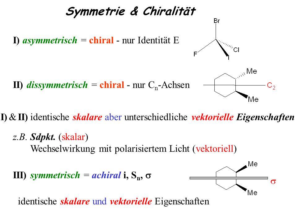 Symmetrie & Chiralität I) asymmetrisch = chiral - nur Identität E II) dissymmetrisch = chiral - nur C n -Achsen III) symmetrisch = achiral i, S n, ide