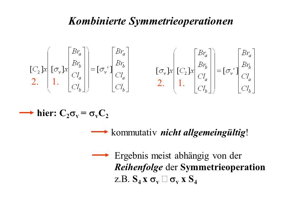 1.2. 1.2. hier: C 2 v = v C 2 kommutativ nicht allgemeingültig! Kombinierte Symmetrieoperationen Ergebnis meist abhängig von der Reihenfolge der Symme
