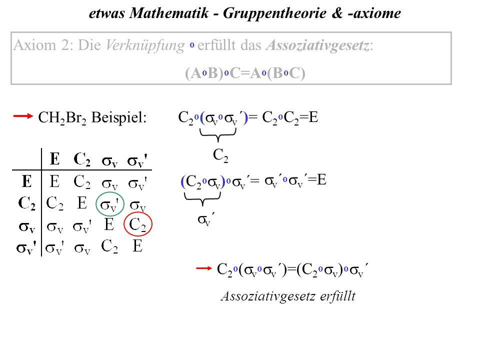 etwas Mathematik - Gruppentheorie & -axiome Axiom 2: Die Verknüpfung o erfüllt das Assoziativgesetz: (A o B) o C=A o (B o C) CH 2 Br 2 Beispiel: C 2 o