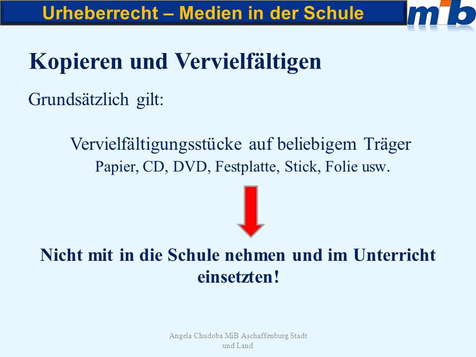 Urheberrecht – Medien in der Schule Angela Chudoba MiB Aschaffenburg Stadt und Land Kopieren und Vervielfältigen Grundsätzlich gilt: Vervielfältigungs