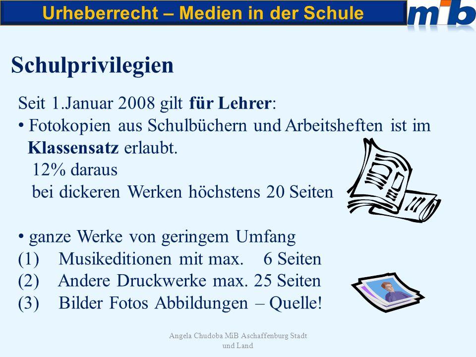 Urheberrecht – Medien in der Schule Angela Chudoba MiB Aschaffenburg Stadt und Land Schulprivilegien Seit 1.Januar 2008 gilt für Lehrer: Fotokopien au