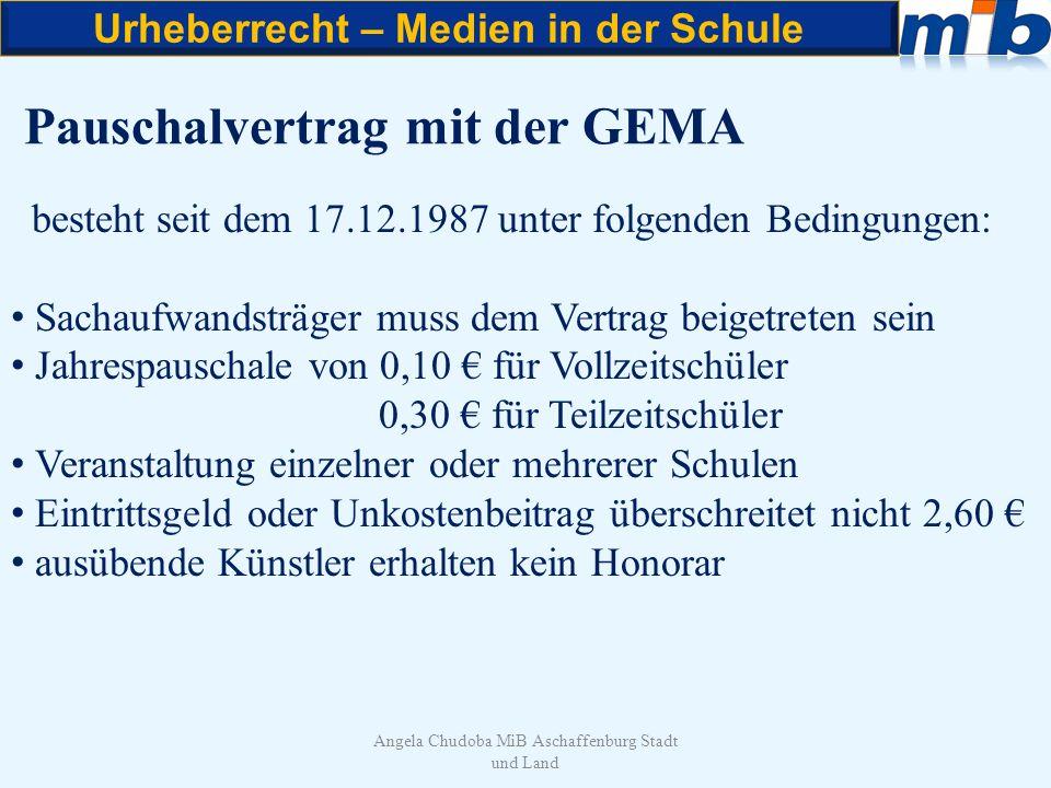Urheberrecht – Medien in der Schule Angela Chudoba MiB Aschaffenburg Stadt und Land Pauschalvertrag mit der GEMA besteht seit dem 17.12.1987 unter fol