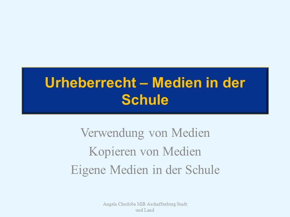 Urheberrecht – Medien in der Schule Verwendung von Medien Kopieren von Medien Eigene Medien in der Schule Angela Chudoba MiB Aschaffenburg Stadt und L