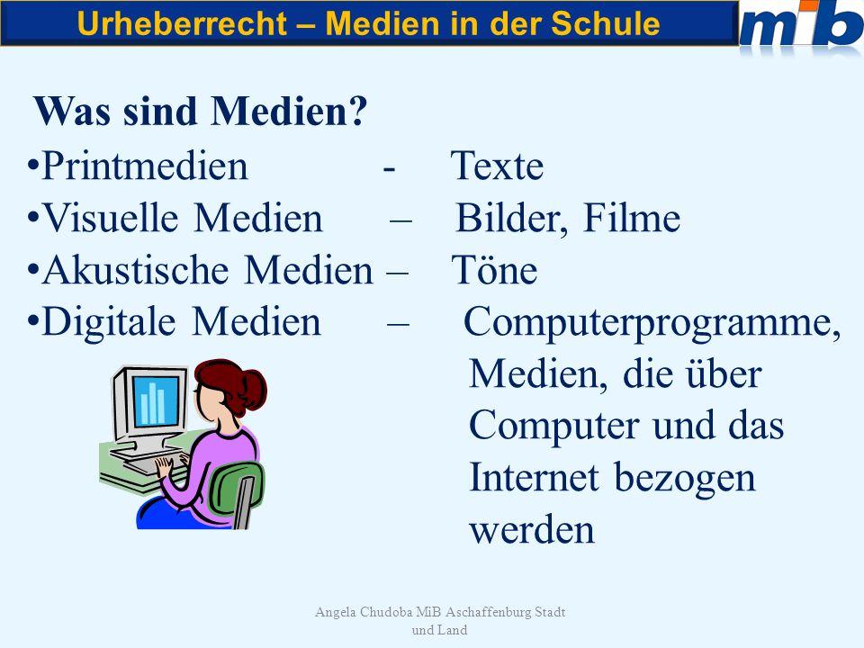 Urheberrecht – Medien in der Schule Angela Chudoba MiB Aschaffenburg Stadt und Land Was sind Medien? Printmedien - Texte Visuelle Medien – Bilder, Fil