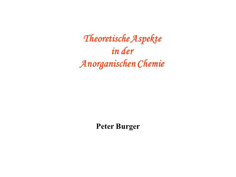 Theoretische Aspekte und Reaktionsmechanismen in der (Anorganischen) Chemie Peter Burger Theoretische Aspekte in der Anorganischen Chemie