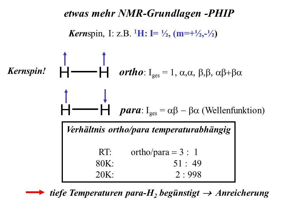 Verhältnis ortho/para temperaturabhängig RT: ortho/para Kernspin, I: z.B. 1 H: I= ½, (m=+½,-½) etwas mehr NMR-Grundlagen -PHIP ortho : I ges = 1, Kern