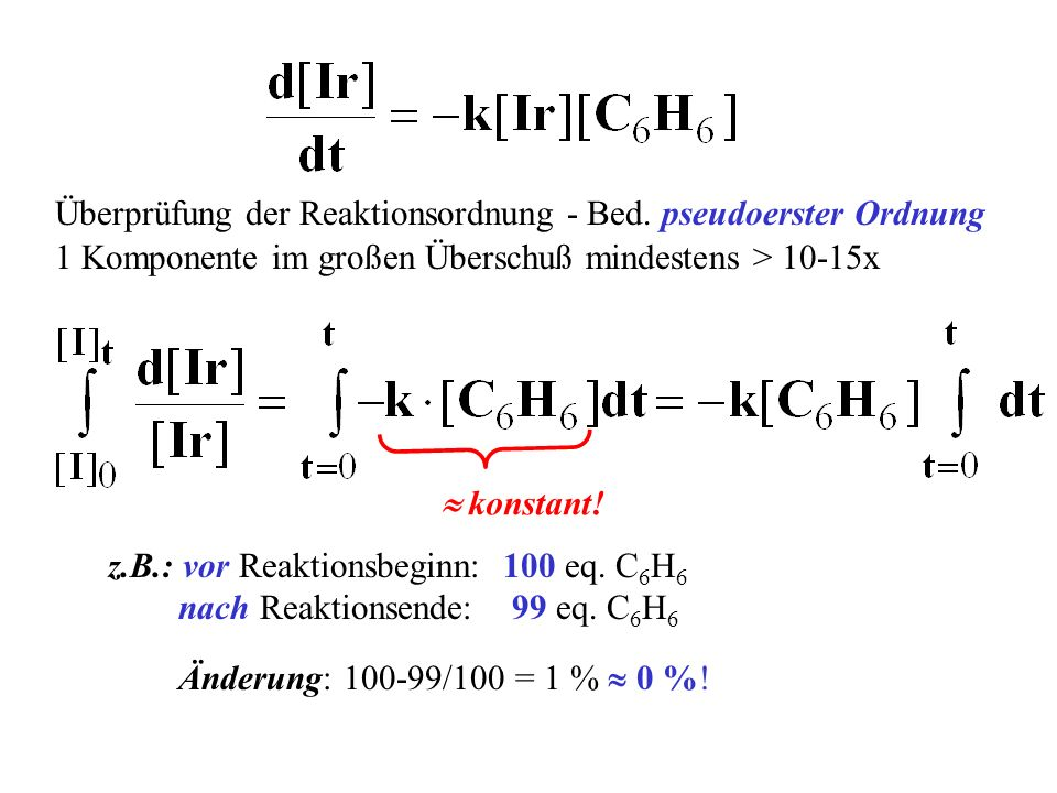 Überprüfung der Reaktionsordnung - Bed. pseudoerster Ordnung 1 Komponente im großen Überschuß mindestens > 10-15x konstant! z.B.: vor Reaktionsbeginn:
