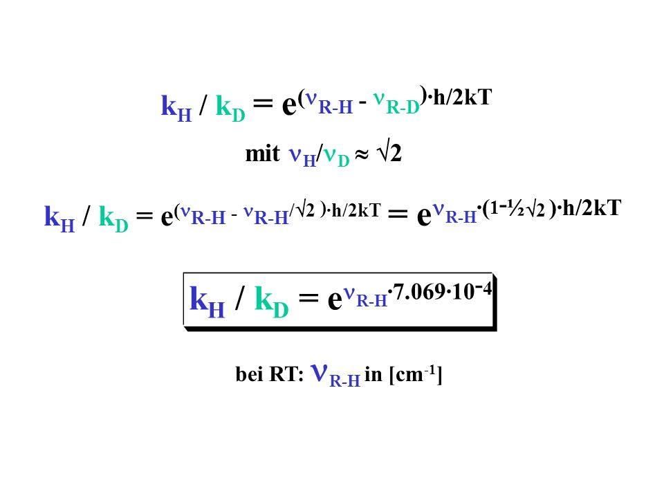 k H / k D = e ( R-H - R-D ) ·h/2kT mit H / D 2 k H / k D = e ( R-H - R-H / 2 ) ·h/2kT = e R-H ·( 1 - ½ 2 )·h/2kT bei RT: R-H in [cm -1 ] k H / k D = e