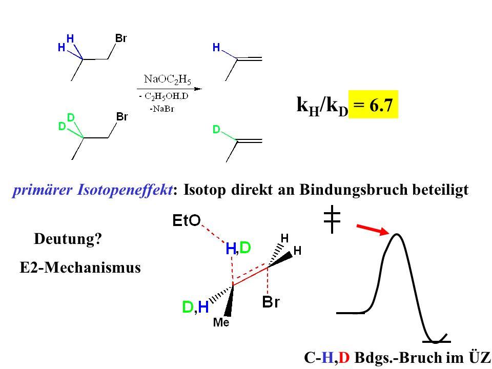 k H /k D ? primärer Isotopeneffekt: Isotop direkt an Bindungsbruch beteiligt = 6.7 Deutung? E2-Mechanismus C-H,D Bdgs.-Bruch im ÜZ