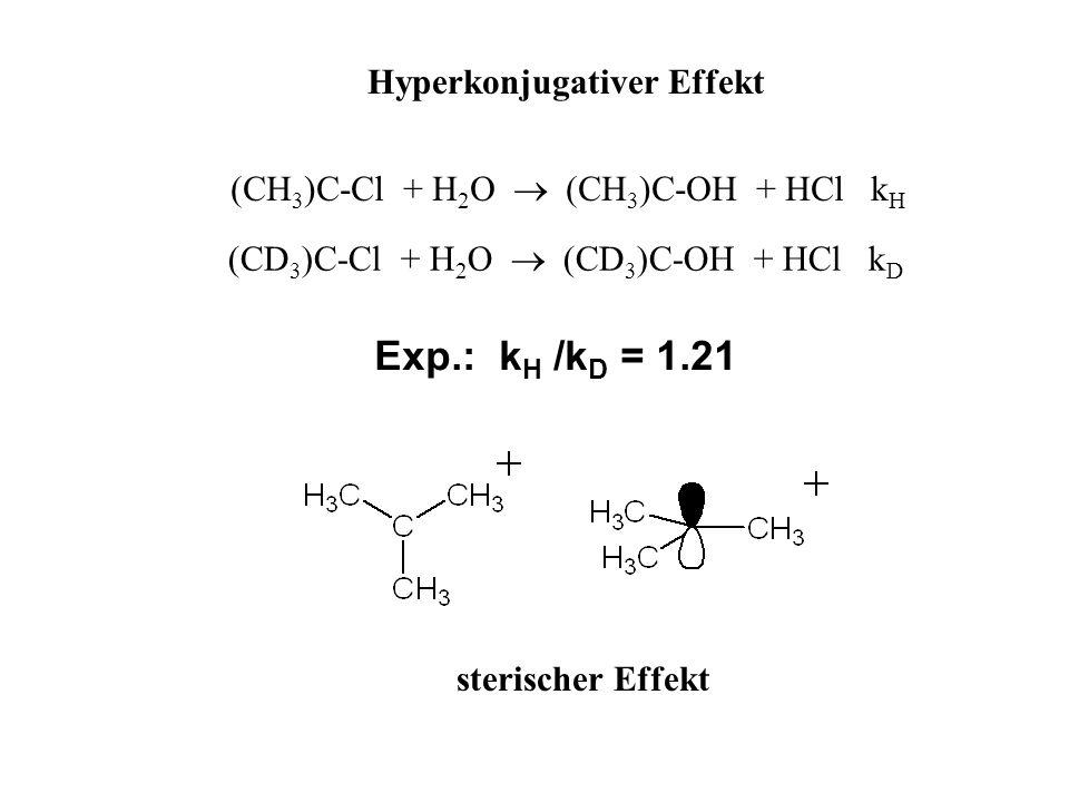 Exp.: k H /k D = 1.21 Hyperkonjugativer Effekt (CH 3 )C-Cl + H 2 O (CH 3 )C-OH + HCl k H (CD 3 )C-Cl + H 2 O (CD 3 )C-OH + HCl k D sterischer Effekt