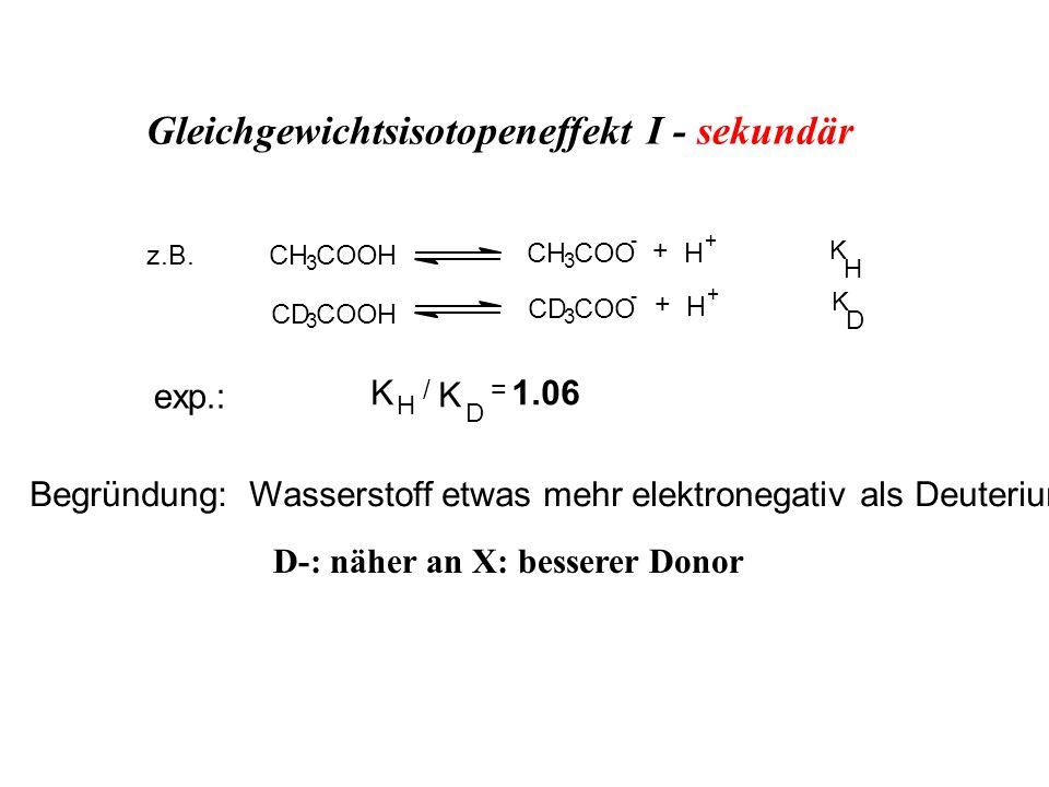 CH 3 COOH CH 3 COO - + H + K H D CD 3 COOH CD 3 COO - + H + K exp.: K H / D K = 1.06 z.B. Begründung: Wasserstoff etwas mehr elektronegativ als Deuter