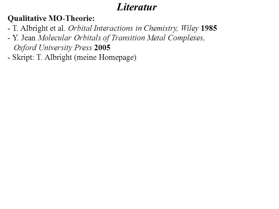 Literatur Qualitative MO-Theorie: - T. Albright et al. Orbital Interactions in Chemistry, Wiley 1985 - Y. Jean Molecular Orbitals of Transition Metal