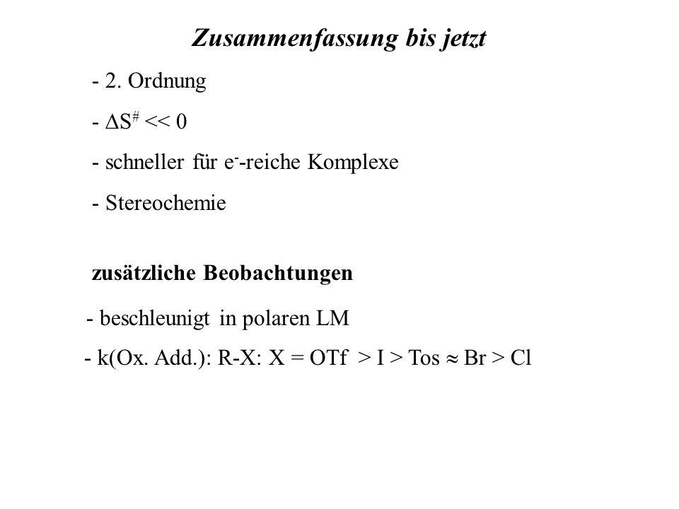 - 2. Ordnung - S # << 0 - schneller für e - -reiche Komplexe - Stereochemie Zusammenfassung bis jetzt - k(Ox. Add.): R-X: X = OTf > I > Tos Br > Cl -