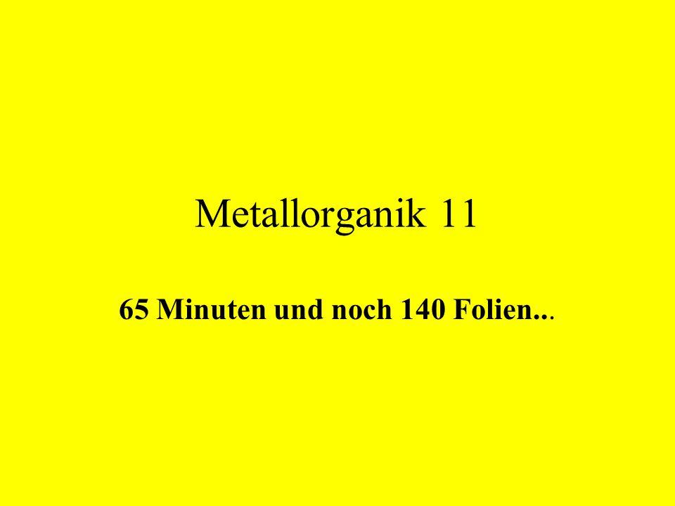 Metallorganik 11 65 Minuten und noch 140 Folien...