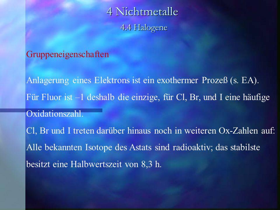 4 Nichtmetalle 4.4 Halogene Gruppeneigenschaften Anlagerung eines Elektrons ist ein exothermer Prozeß (s. EA). Für Fluor ist –1 deshalb die einzige, f