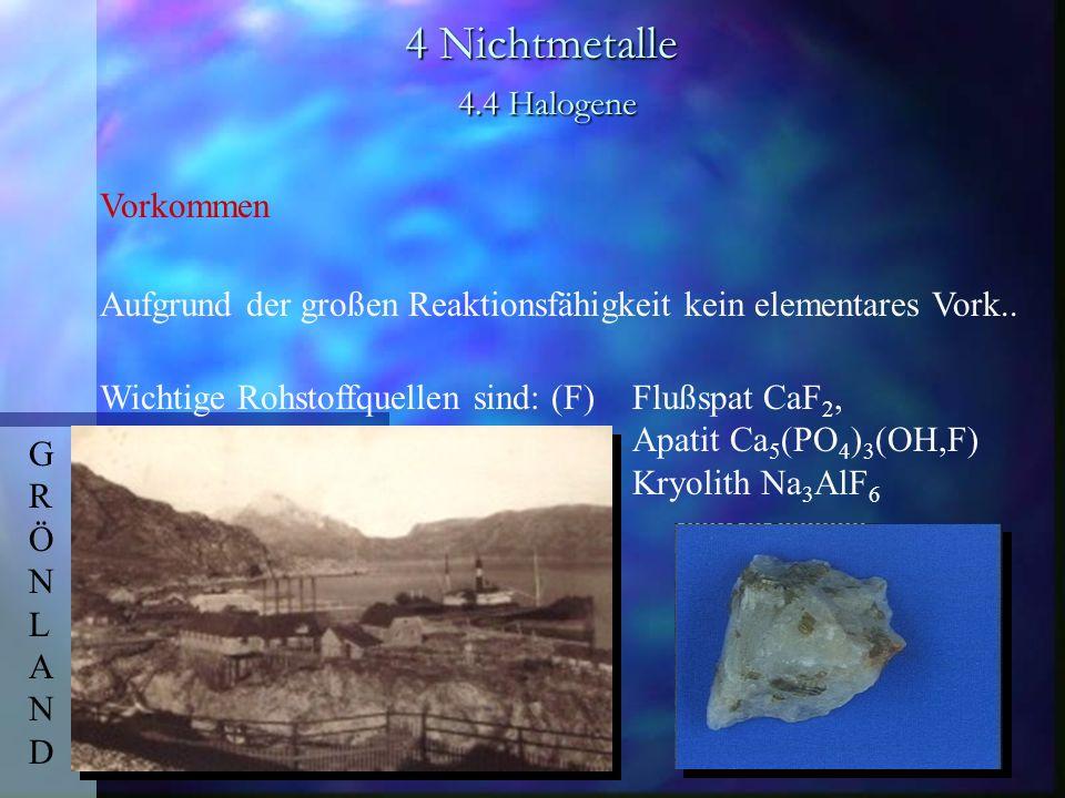 4 Nichtmetalle 4.4 Halogene Vorkommen Aufgrund der großen Reaktionsfähigkeit kein elementares Vork.. Wichtige Rohstoffquellen sind: (F)Flußspat CaF 2,