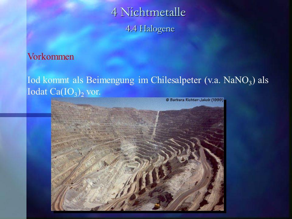 4 Nichtmetalle 4.4 Halogene Vorkommen Iod kommt als Beimengung im Chilesalpeter (v.a. NaNO 3 ) als Iodat Ca(IO 3 ) 2 vor.