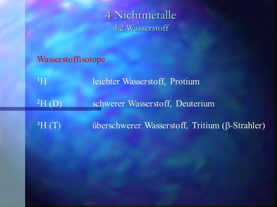 4 Nichtmetalle 4.2 Wasserstoff Wasserstoffisotope 1 Hleichter Wasserstoff, Protium 2 H (D)schwerer Wasserstoff, Deuterium 3 H (T)überschwerer Wasserst