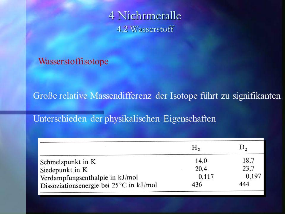 4 Nichtmetalle 4.2 Wasserstoff Wasserstoffisotope Große relative Massendifferenz der Isotope führt zu signifikanten Unterschieden der physikalischen E