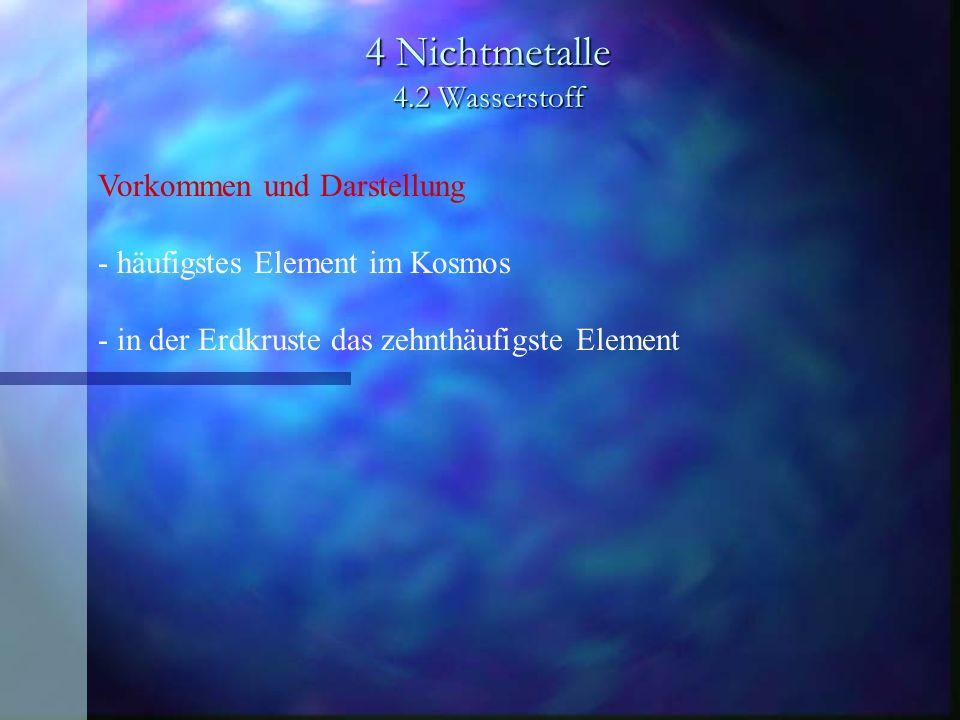 4 Nichtmetalle 4.2 Wasserstoff Vorkommen und Darstellung - häufigstes Element im Kosmos - in der Erdkruste das zehnthäufigste Element