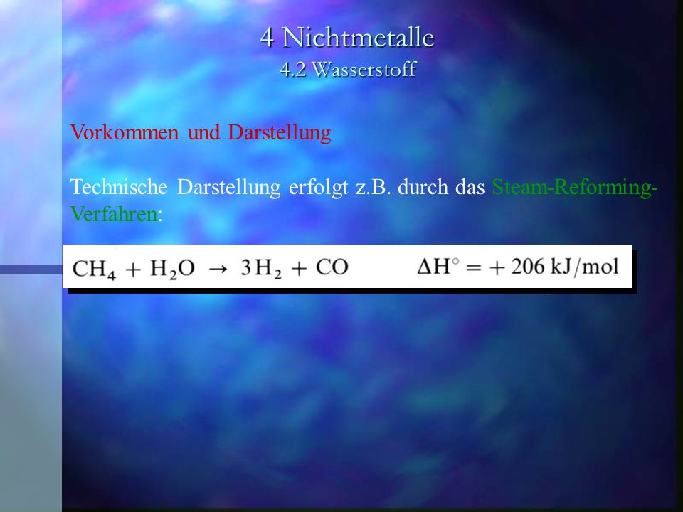 4 Nichtmetalle 4.2 Wasserstoff Vorkommen und Darstellung Technische Darstellung erfolgt z.B. durch das Steam-Reforming- Verfahren: