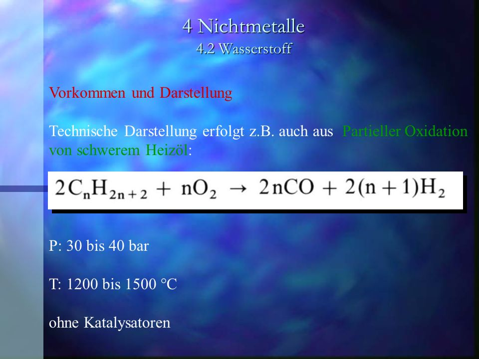 4 Nichtmetalle 4.2 Wasserstoff Vorkommen und Darstellung Technische Darstellung erfolgt z.B. auch aus Partieller Oxidation von schwerem Heizöl: P: 30