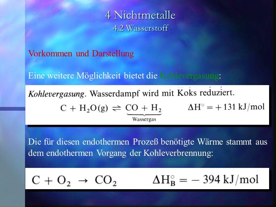 4 Nichtmetalle 4.2 Wasserstoff Vorkommen und Darstellung Eine weitere Möglichkeit bietet die Kohlevergasung: Die für diesen endothermen Prozeß benötig