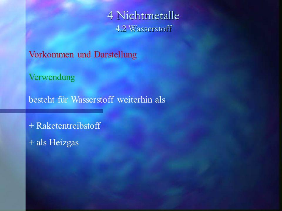 4 Nichtmetalle 4.2 Wasserstoff Vorkommen und Darstellung Verwendung besteht für Wasserstoff weiterhin als + Raketentreibstoff + als Heizgas