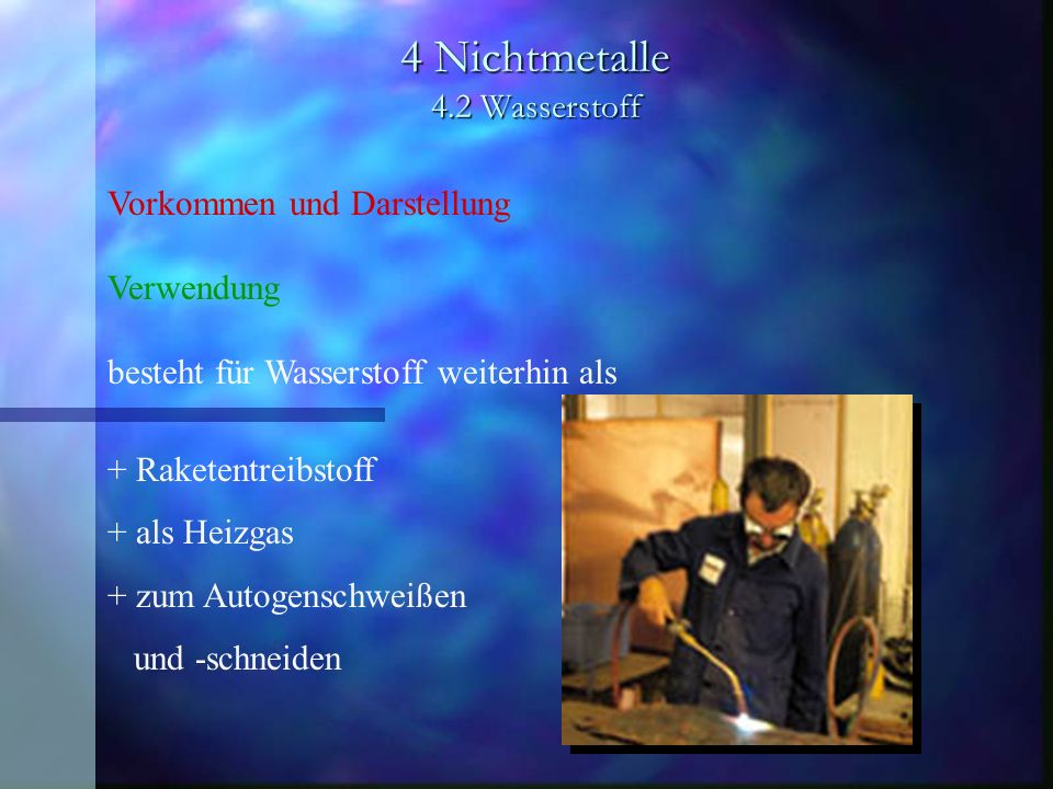 4 Nichtmetalle 4.2 Wasserstoff Vorkommen und Darstellung Verwendung besteht für Wasserstoff weiterhin als + Raketentreibstoff + als Heizgas + zum Auto