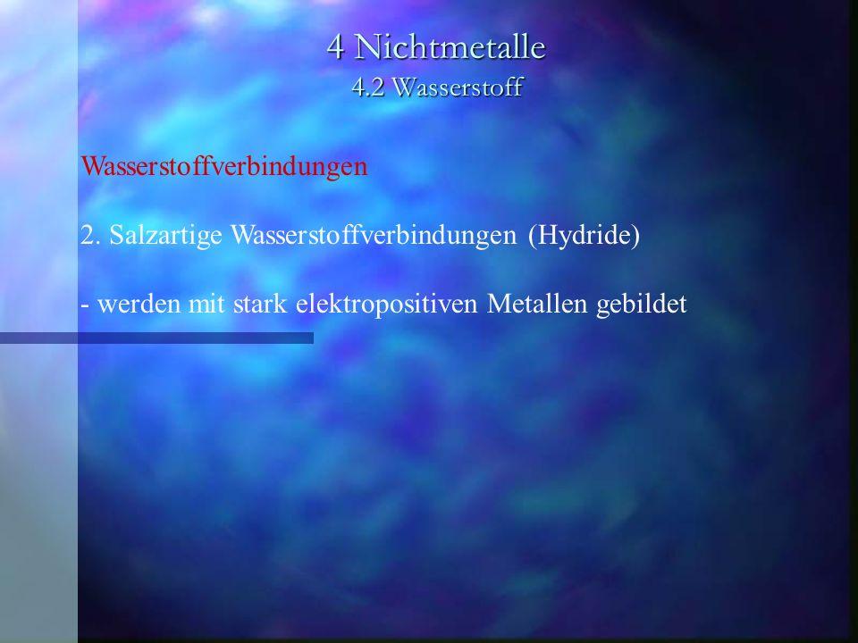 4 Nichtmetalle 4.2 Wasserstoff Wasserstoffverbindungen 2. Salzartige Wasserstoffverbindungen (Hydride) - werden mit stark elektropositiven Metallen ge