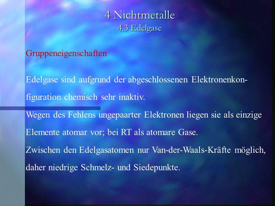 4 Nichtmetalle 4.3 Edelgase Gruppeneigenschaften Edelgase sind aufgrund der abgeschlossenen Elektronenkon- figuration chemisch sehr inaktiv. Wegen des