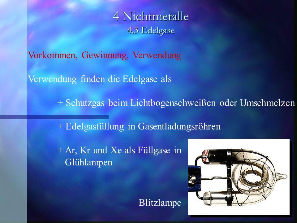 4 Nichtmetalle 4.3 Edelgase Vorkommen, Gewinnung, Verwendung Verwendung finden die Edelgase als + Schutzgas beim Lichtbogenschweißen oder Umschmelzen