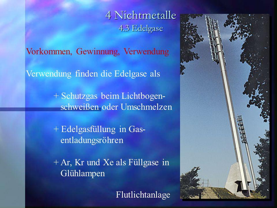 4 Nichtmetalle 4.3 Edelgase Vorkommen, Gewinnung, Verwendung Verwendung finden die Edelgase als + Schutzgas beim Lichtbogen- schweißen oder Umschmelze