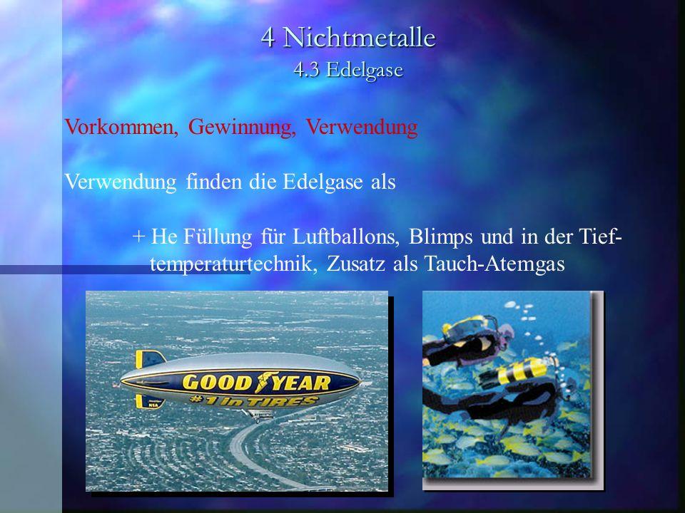 4 Nichtmetalle 4.3 Edelgase Vorkommen, Gewinnung, Verwendung Verwendung finden die Edelgase als + He Füllung für Luftballons, Blimps und in der Tief-