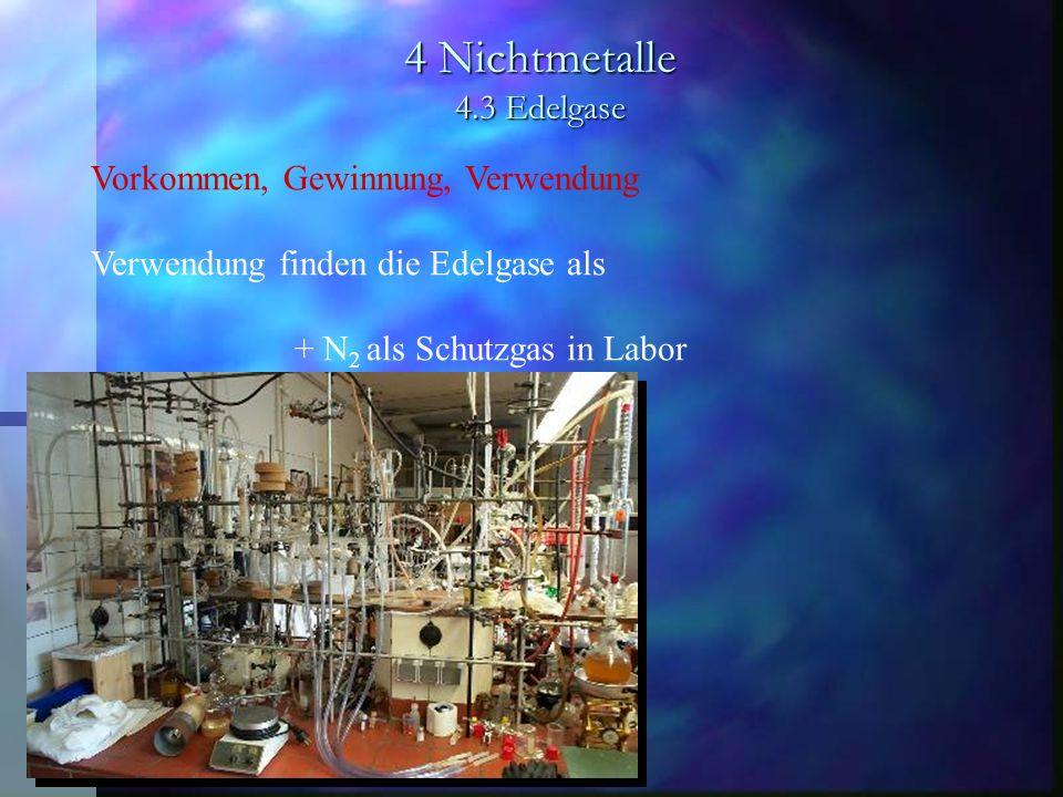4 Nichtmetalle 4.3 Edelgase Vorkommen, Gewinnung, Verwendung Verwendung finden die Edelgase als + N 2 als Schutzgas in Labor