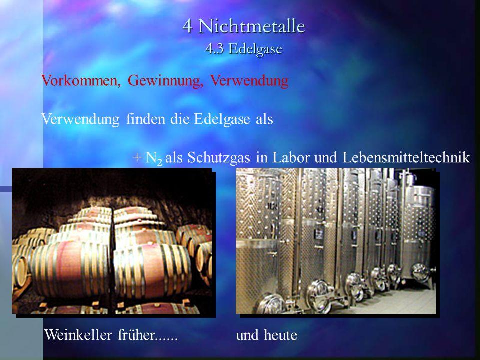 4 Nichtmetalle 4.3 Edelgase Vorkommen, Gewinnung, Verwendung Verwendung finden die Edelgase als + N 2 als Schutzgas in Labor und Lebensmitteltechnik W