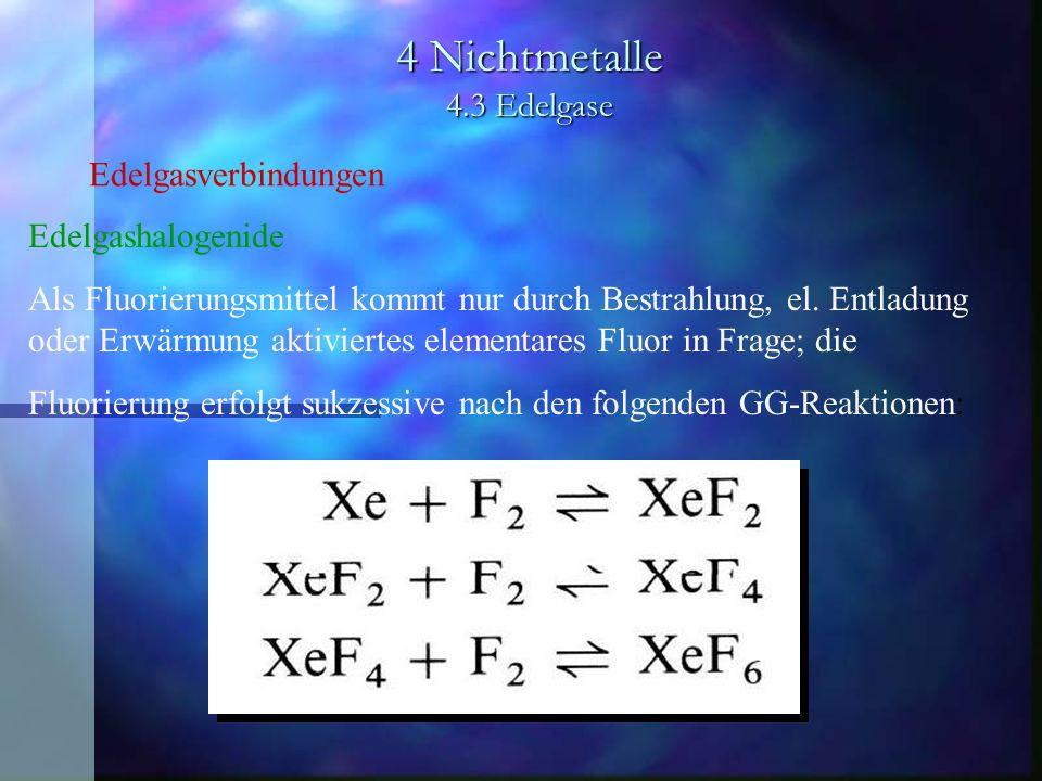 4 Nichtmetalle 4.3 Edelgase Edelgasverbindungen Edelgashalogenide Als Fluorierungsmittel kommt nur durch Bestrahlung, el. Entladung oder Erwärmung akt
