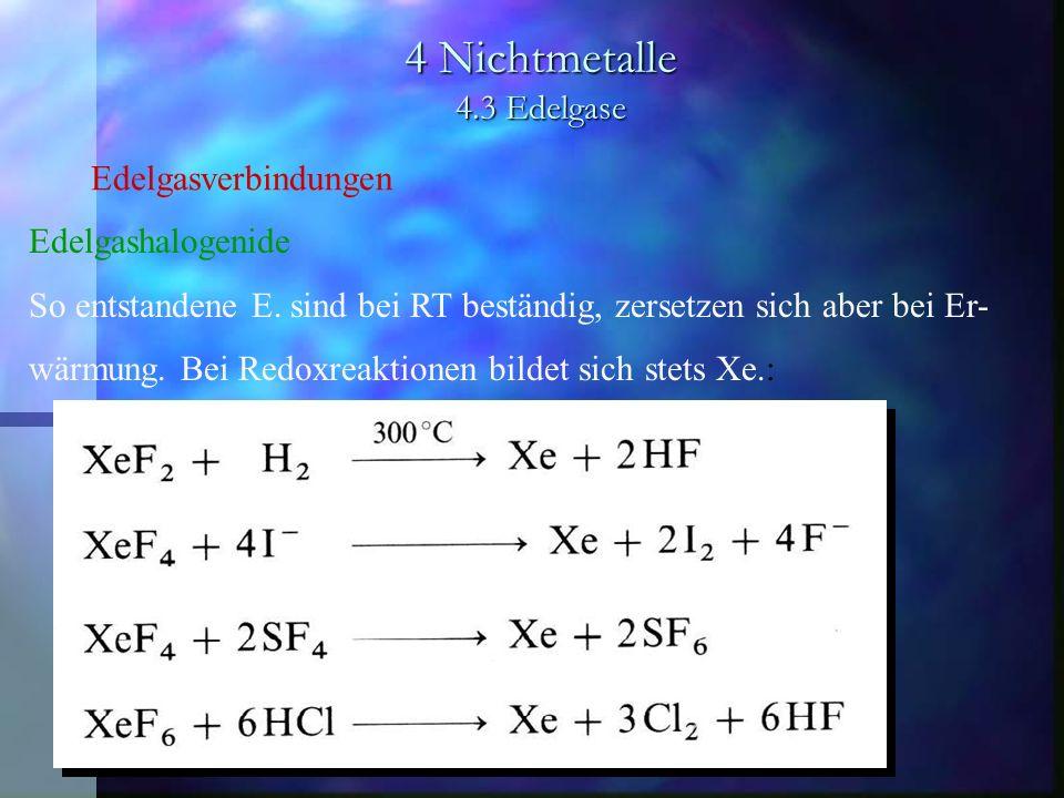 4 Nichtmetalle 4.3 Edelgase Edelgasverbindungen Edelgashalogenide So entstandene E. sind bei RT beständig, zersetzen sich aber bei Er- wärmung. Bei Re