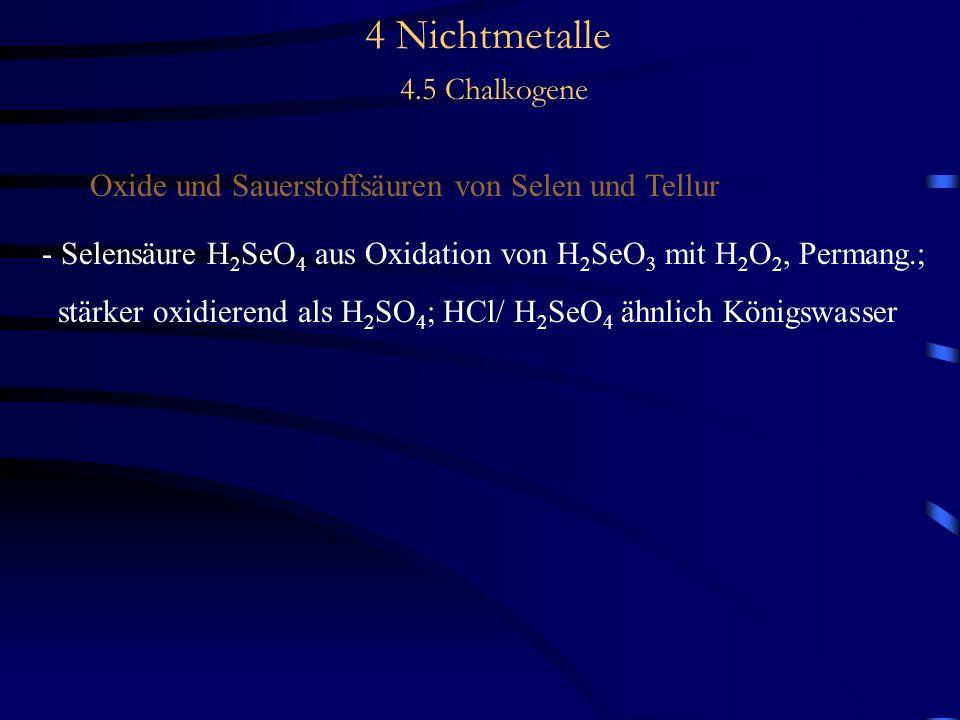 4 Nichtmetalle 4.5 Chalkogene Oxide und Sauerstoffsäuren von Selen und Tellur - Selensäure H 2 SeO 4 aus Oxidation von H 2 SeO 3 mit H 2 O 2, Permang.; stärker oxidierend als H 2 SO 4 ; HCl/ H 2 SeO 4 ähnlich Königswasser